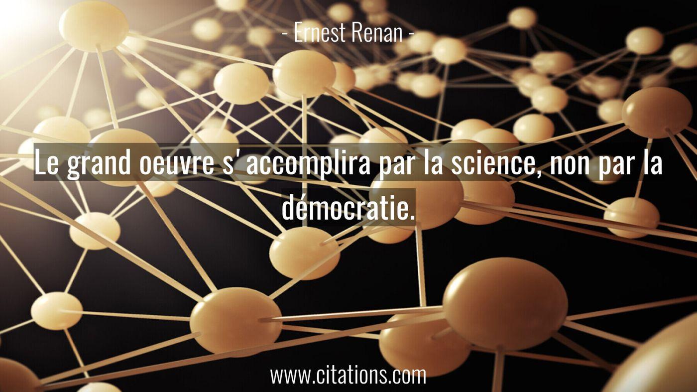 Le grand oeuvre s'accomplira par la science, non par la démocratie.