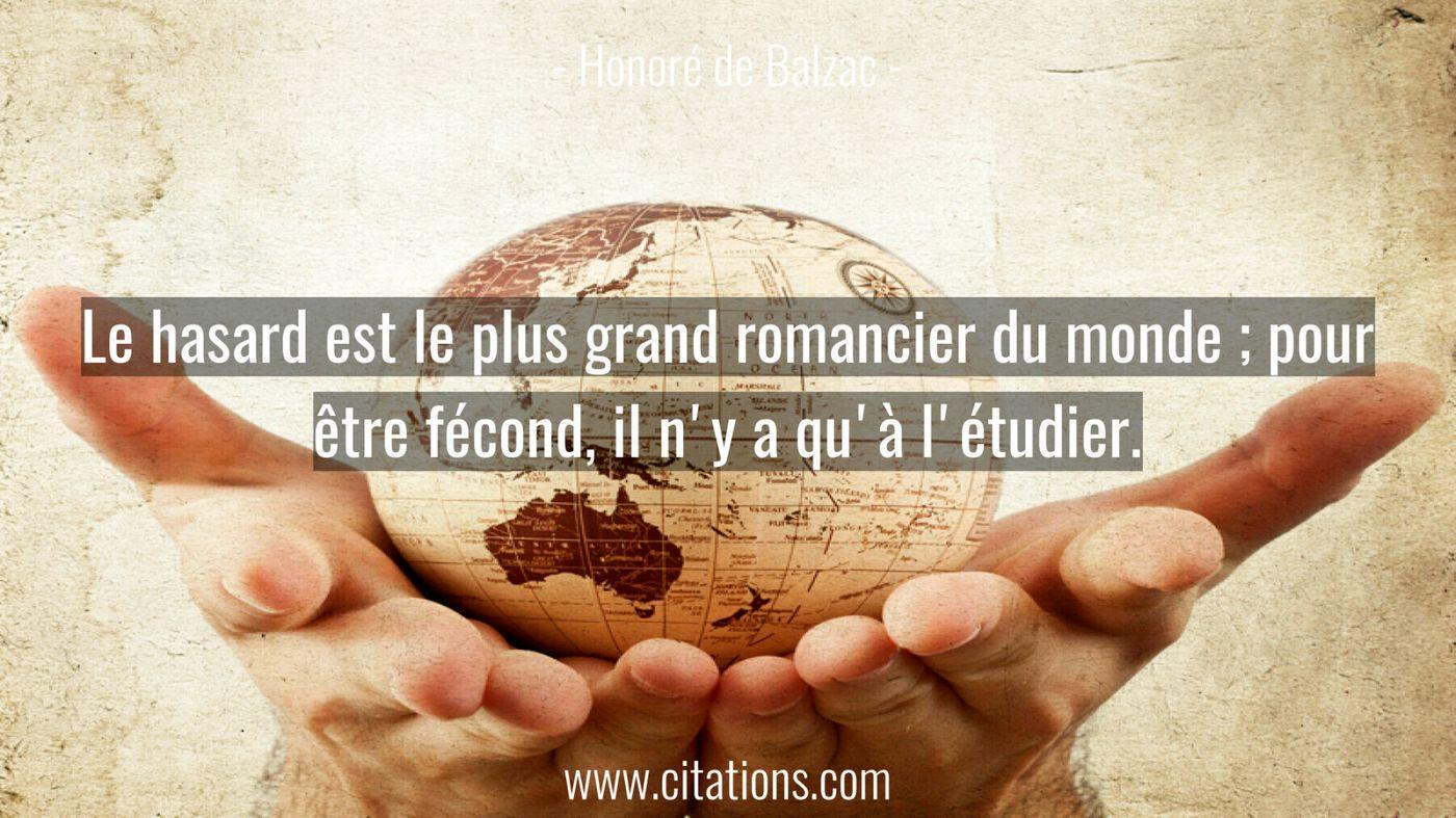 Le hasard est le plus grand romancier du monde ; pour être fécond, il n'y a qu'à l'étudier.