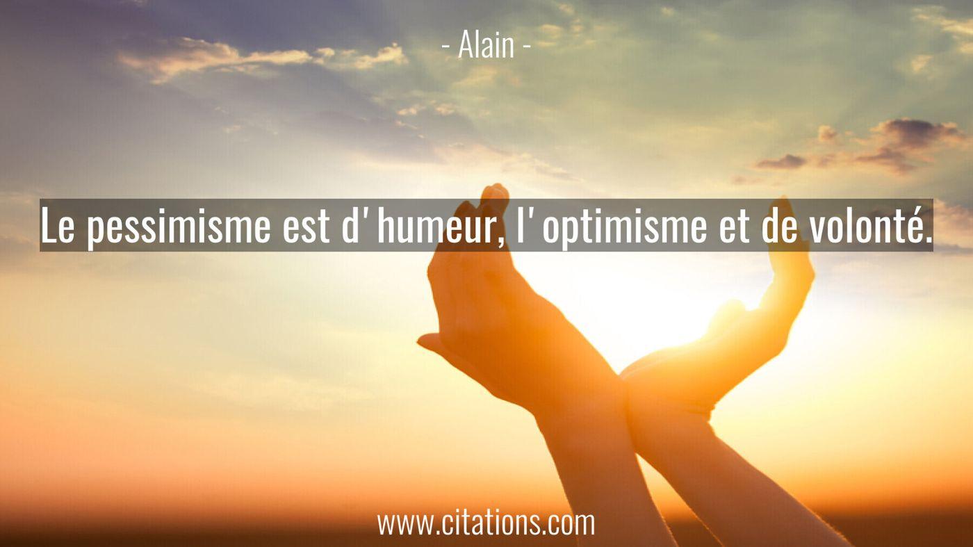 Le pessimisme est d'humeur, l'optimisme et de volonté.