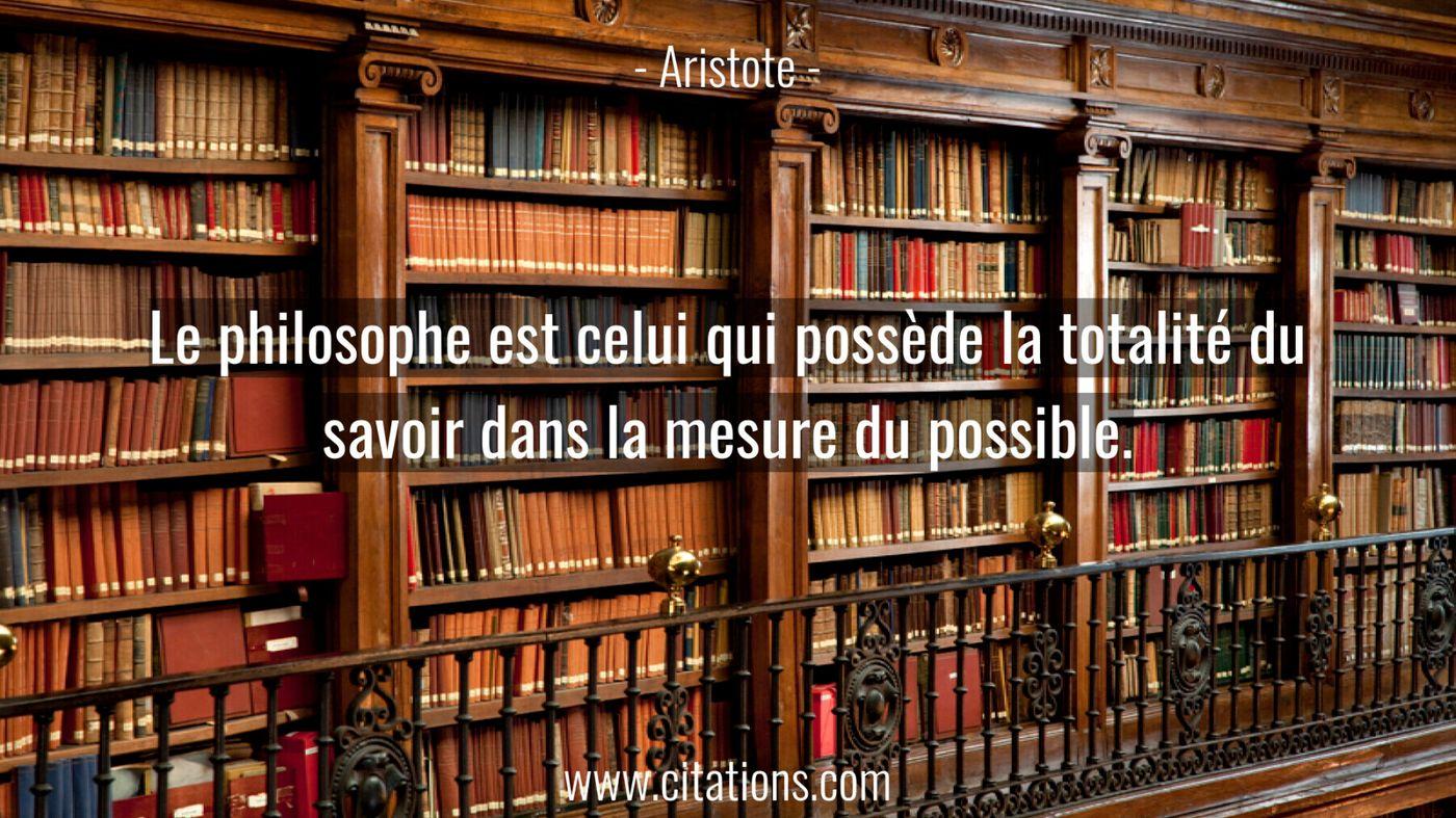 Le philosophe est celui qui possède la totalité du savoir dans la mesure du possible.
