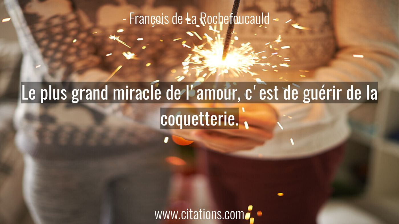 Le plus grand miracle de l'amour, c'est de guérir de la coquetterie.