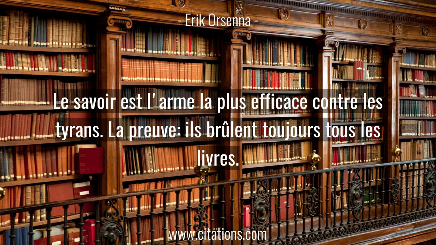 Le savoir est l'arme la plus efficace contre les tyrans. La preuve: ils brûlent toujours tous les livres.