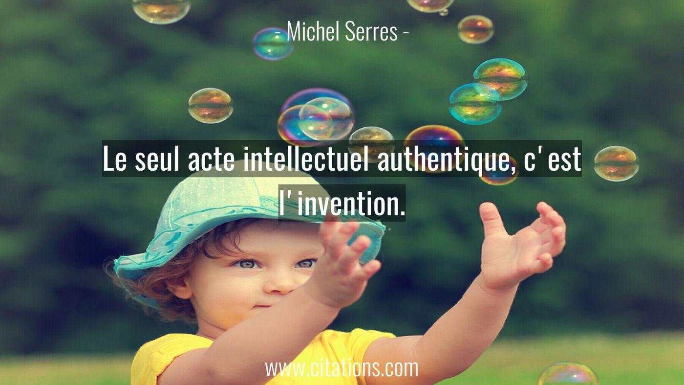 Le seul acte intellectuel authentique, c'est l'invention.