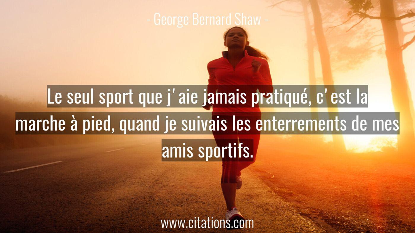 Le seul sport que j'aie jamais pratiqué, c'est la marche