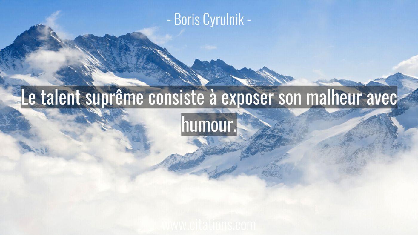 Le talent suprême consiste à exposer son malheur avec humour.