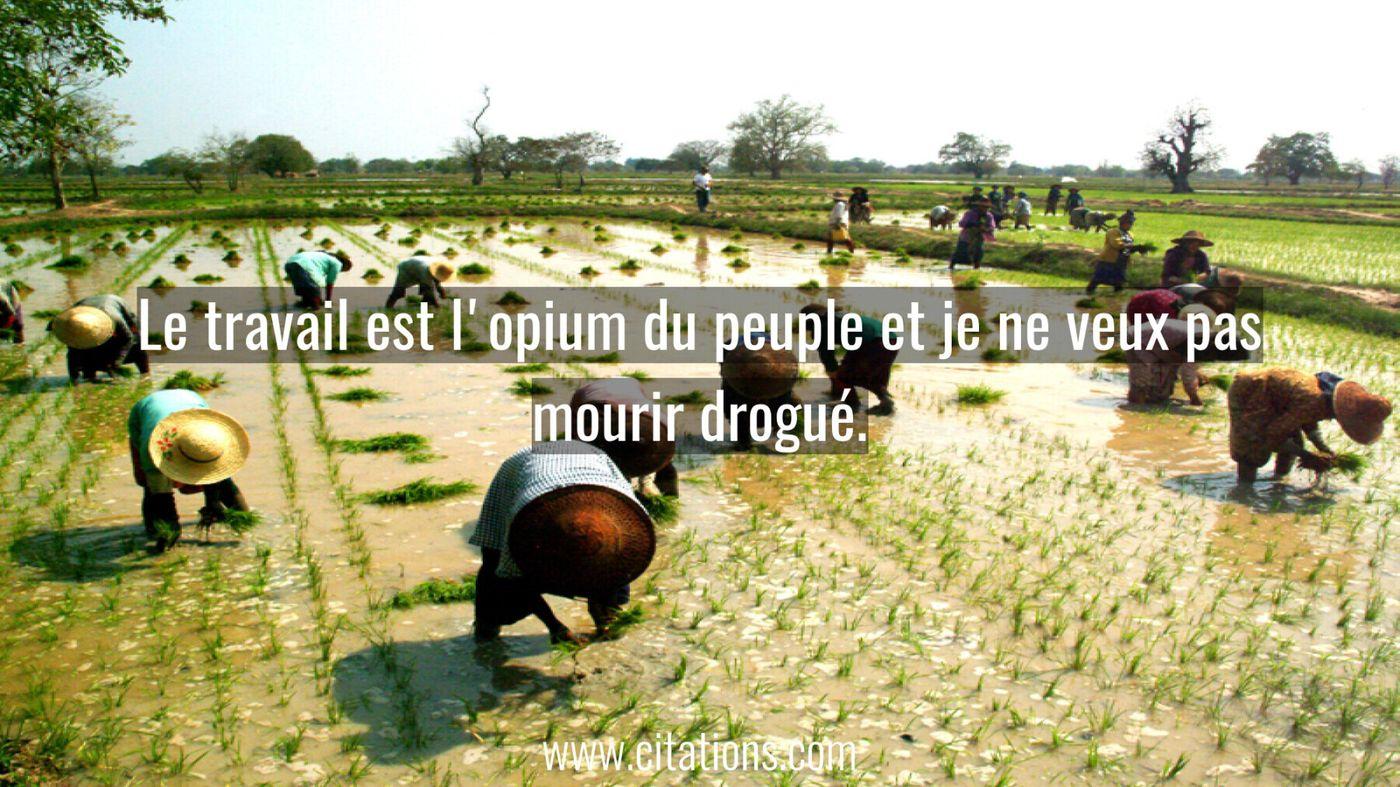 Le travail est l'opium du peuple et je ne veux