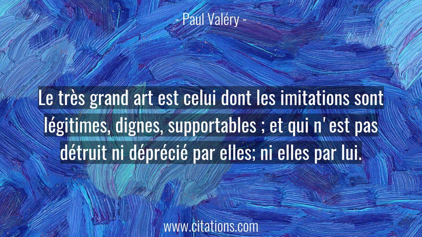 Le très grand art est celui dont les imitations sont légitimes, dignes, supportables ; et qui n'est pas détruit ni dépré...