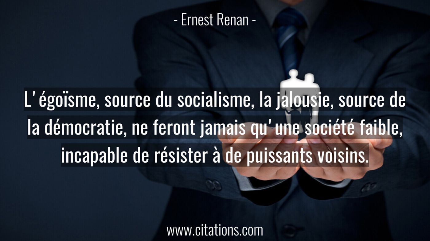 L'égoïsme, source du socialisme, la jalousie, source de la démocratie, ne feront jamais qu'une société faible, incapable...