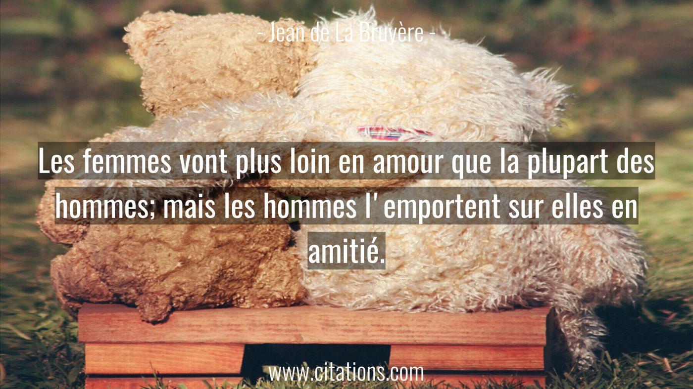 Les femmes vont plus loin en amour que la plupart des hommes; mais les hommes l'emportent sur elles en amitié.