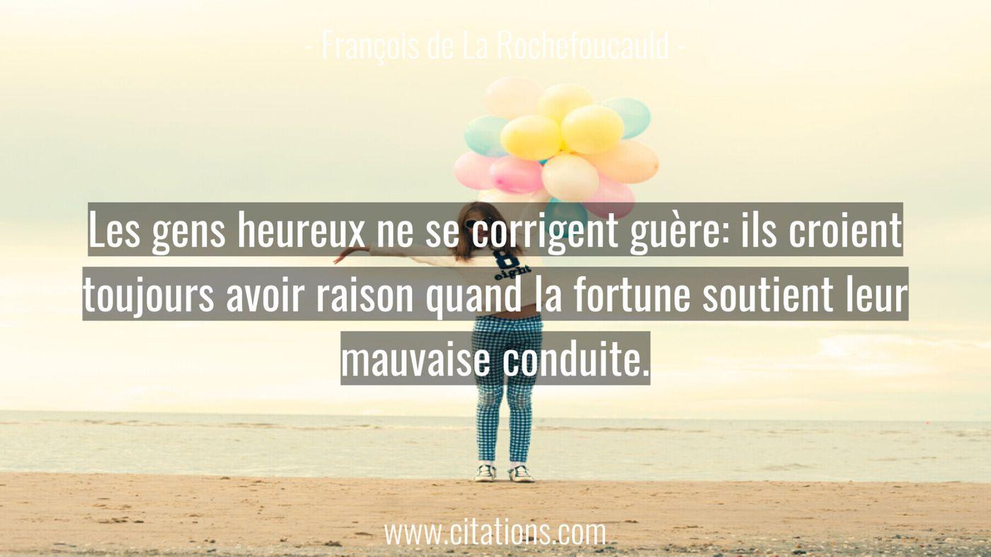 Les gens heureux ne se corrigent guère: ils croient toujours avoir raison quand la fortune soutient leur mauvaise condui...