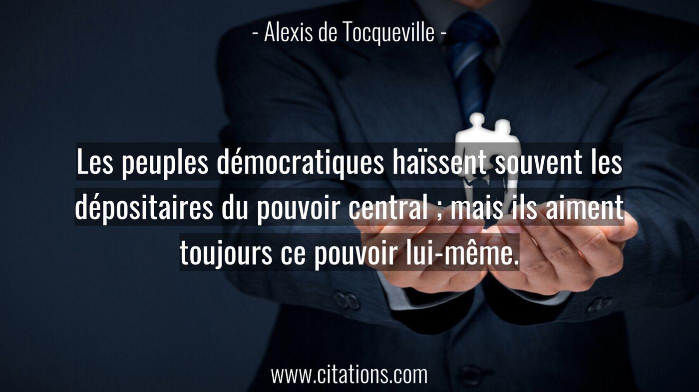 Les peuples démocratiques haïssent souvent les dépositaires du pouvoir central ; mais ils aiment toujours ce pouvoir lui-même.