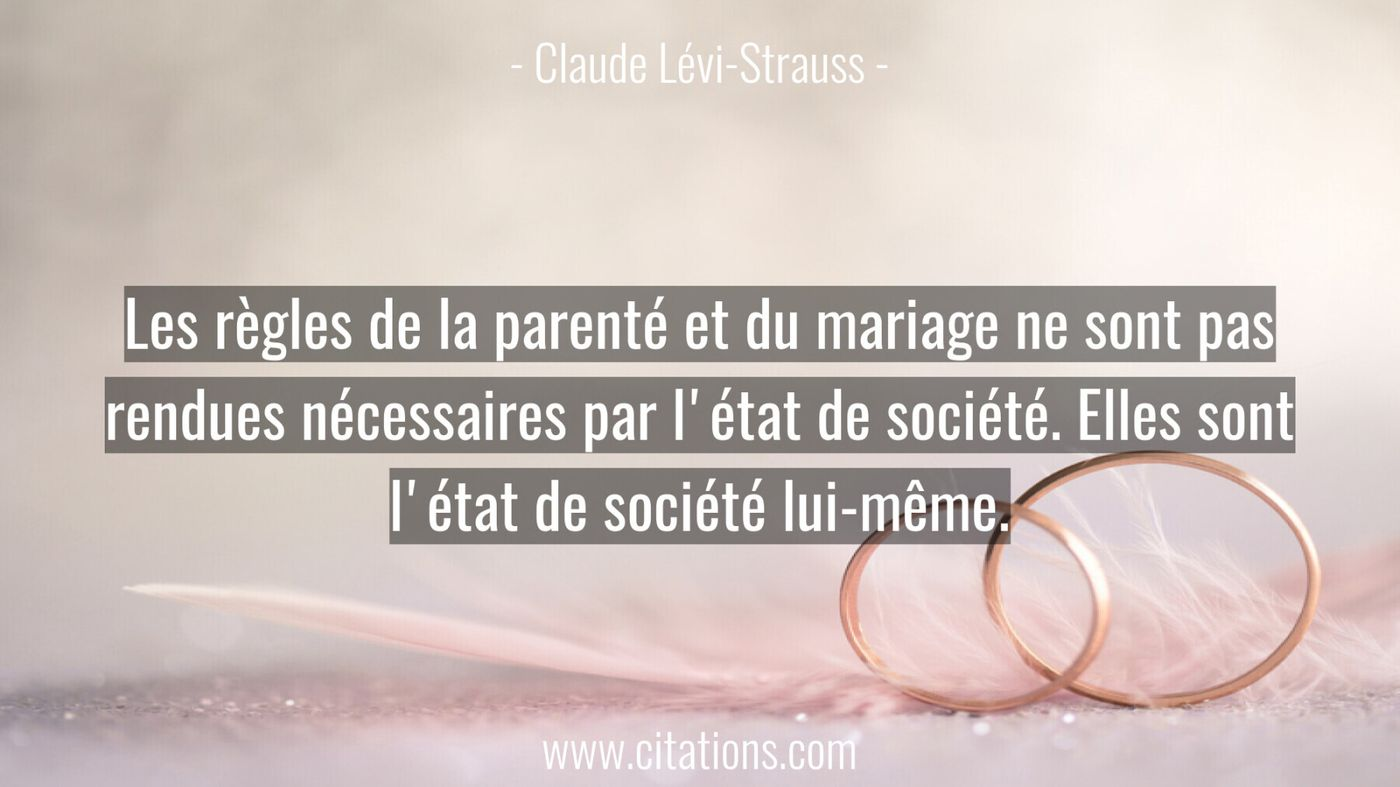 Les règles de la parenté et du mariage ne sont pas rendues nécessaires par l'état de société. Elles sont l'état de société lui-même.