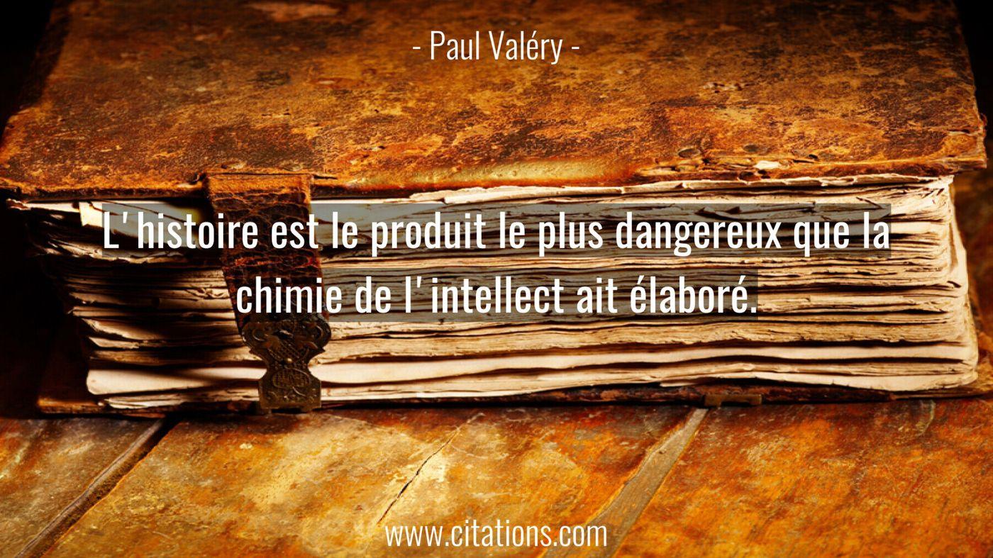 L'histoire est le produit le plus dangereux que la chimie de l'intellect ait élaboré.