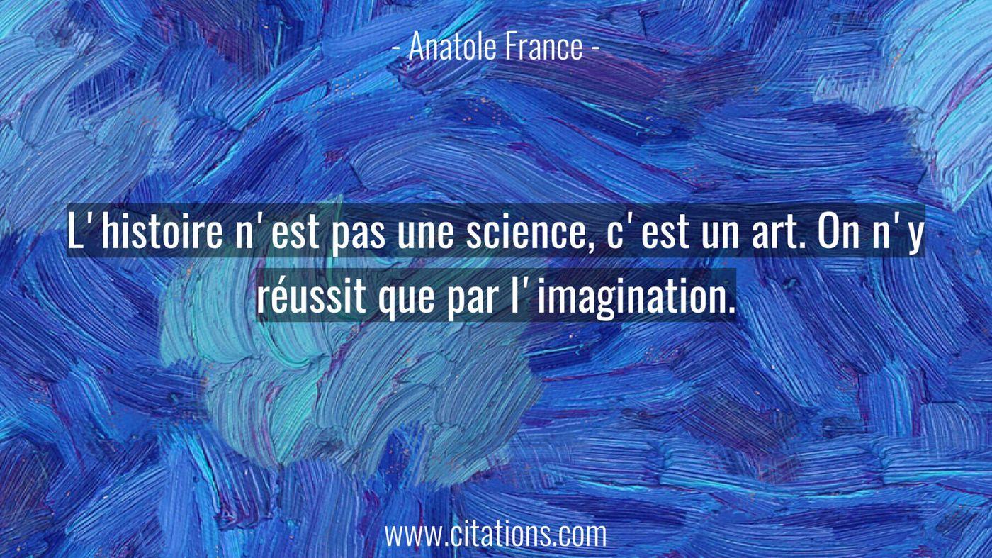 L'histoire n'est pas une science, c'est un art. On n'y réussit que par l'imagination.