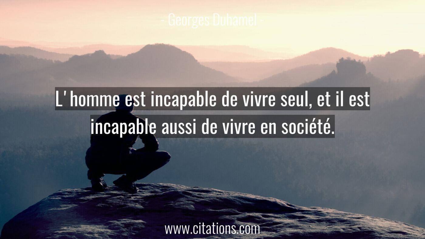 L'homme est incapable de vivre seul, et il est incapable aussi de vivre en société.
