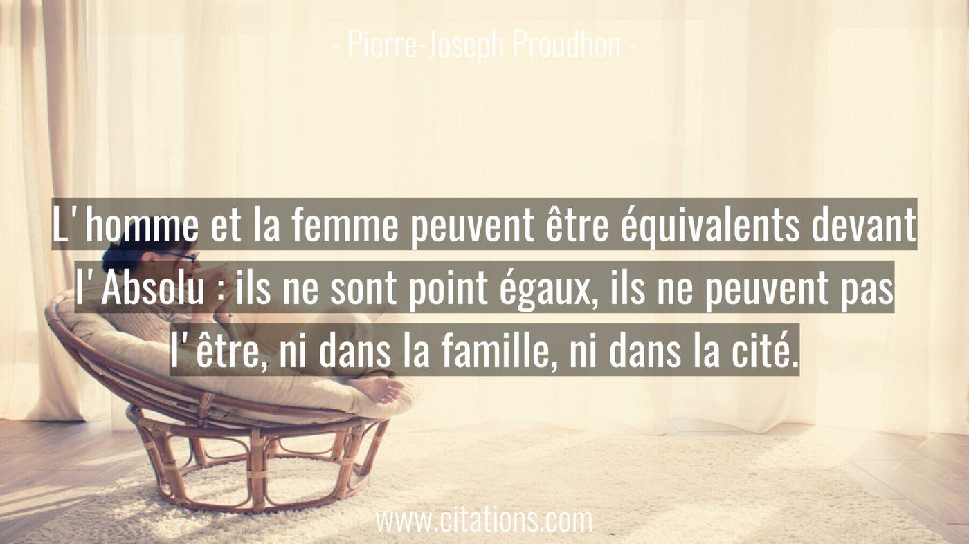 L'homme et la femme peuvent être équivalents devant l'Absolu : ils ne sont point égaux, ils ne peuvent pas l'être, ni da...