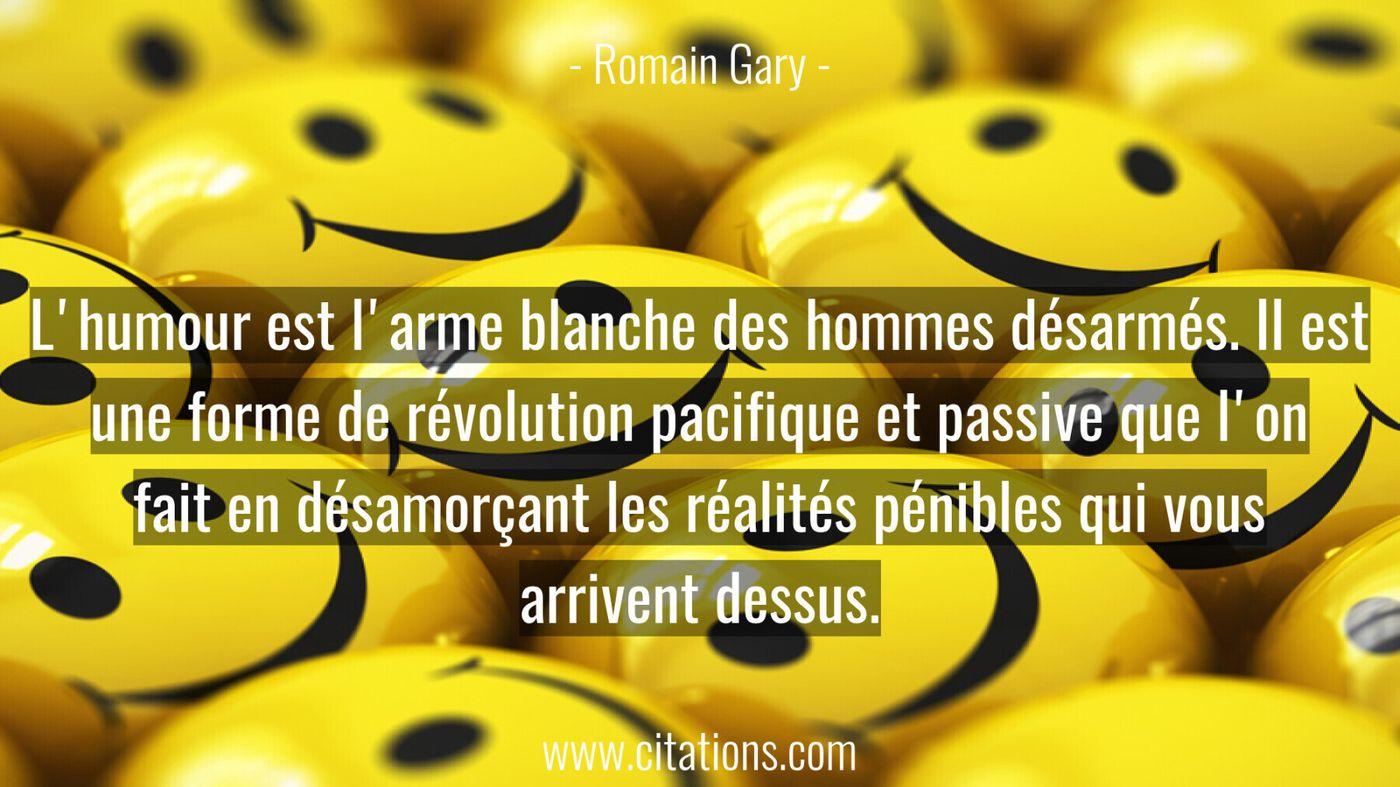 L'humour est l'arme blanche des hommes désarmés. Il est une forme de révolution pacifique et passive que l'on fait en dé...
