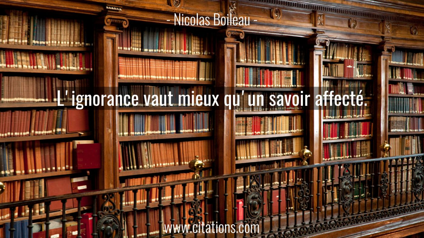 L'ignorance vaut mieux qu'un savoir affecté.