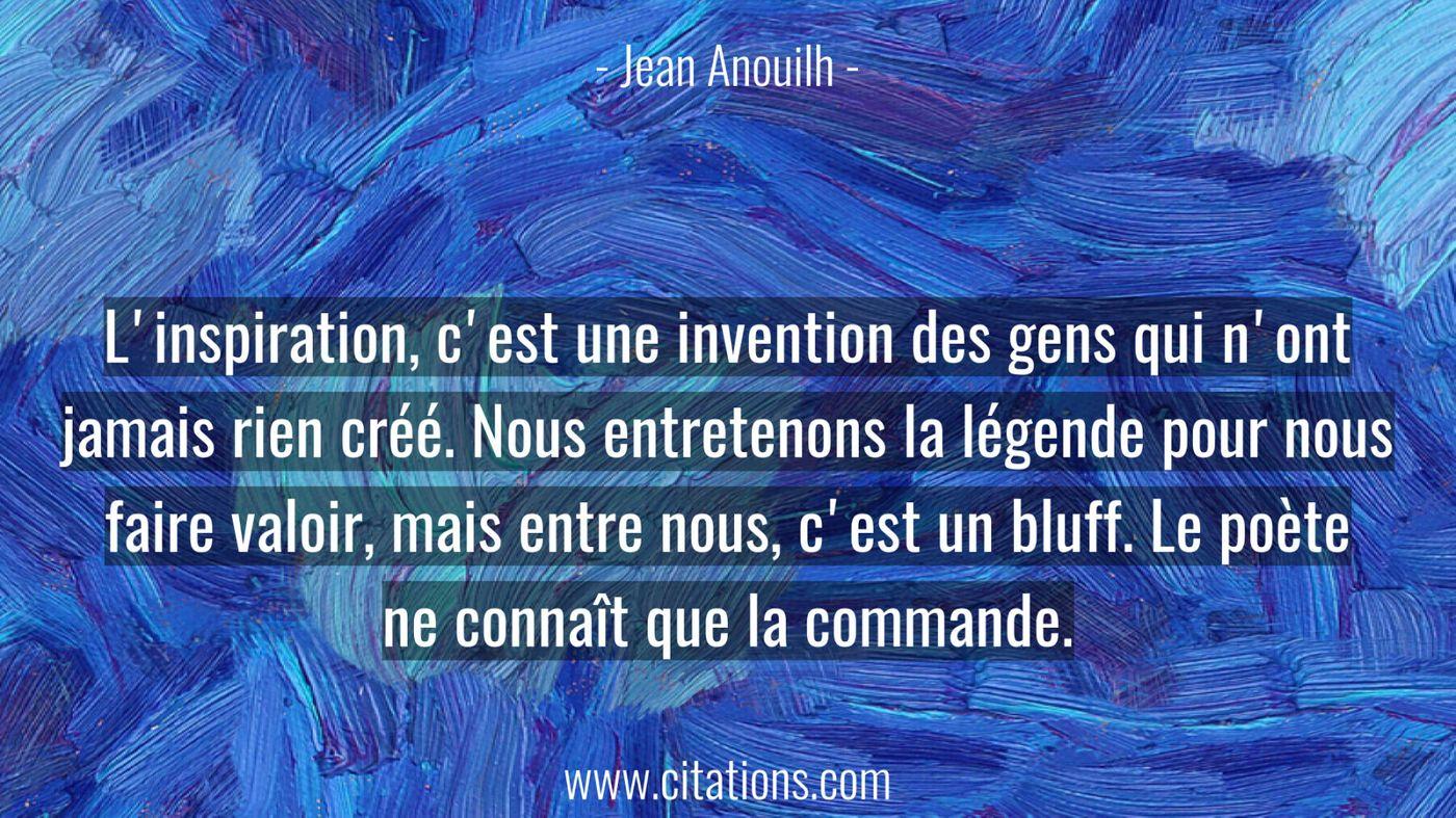 L'inspiration, c'est une invention des gens qui n'ont jamais rien créé. Nous entretenons la légende pour nous faire valoir, mais entre nous, c'est un bluff. Le poète ne connaît que la commande.