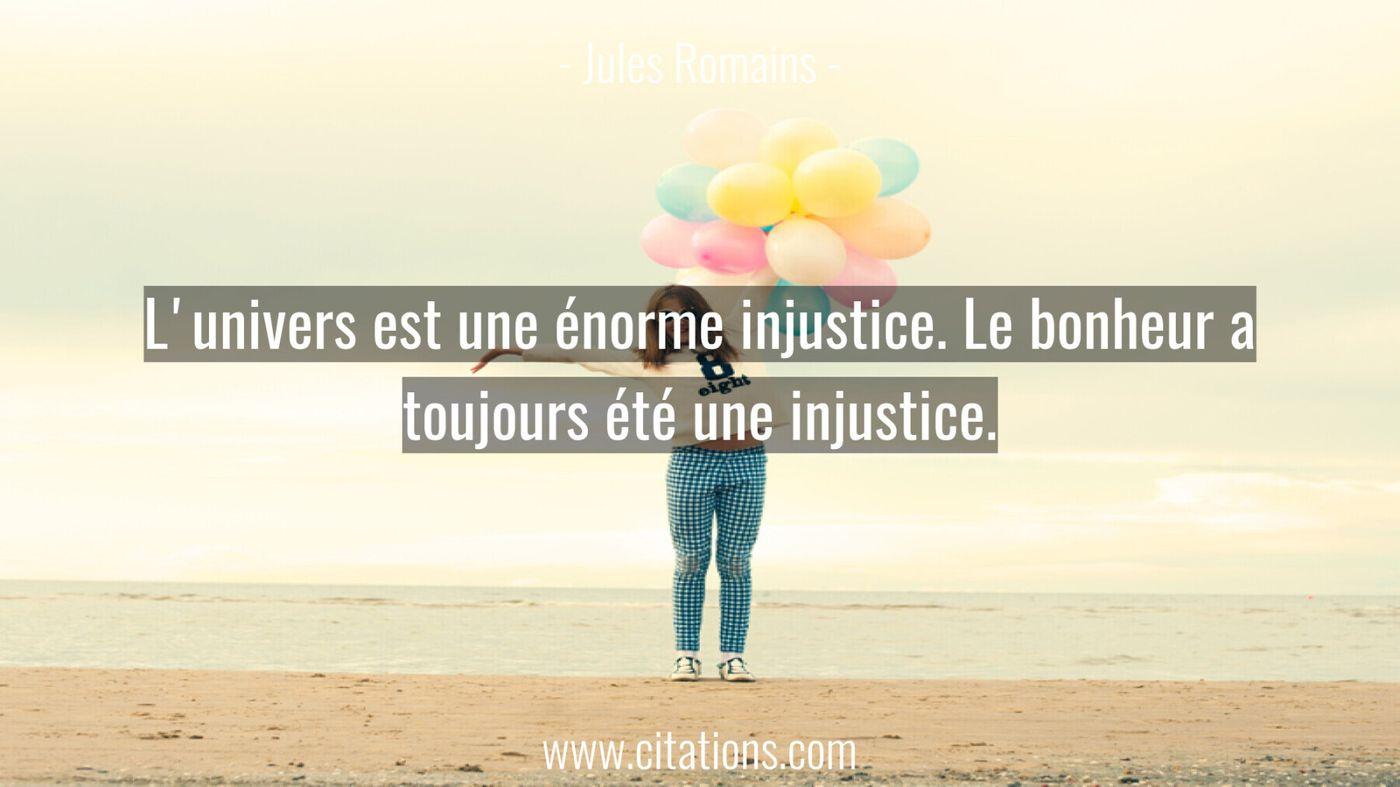 L'univers est une énorme injustice. Le bonheur a toujours été une injustice.
