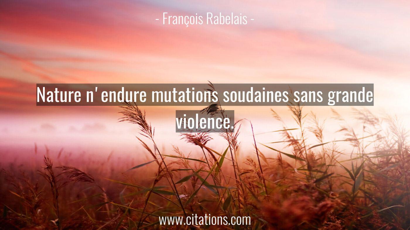 Nature n'endure mutations soudaines sans grande violence.