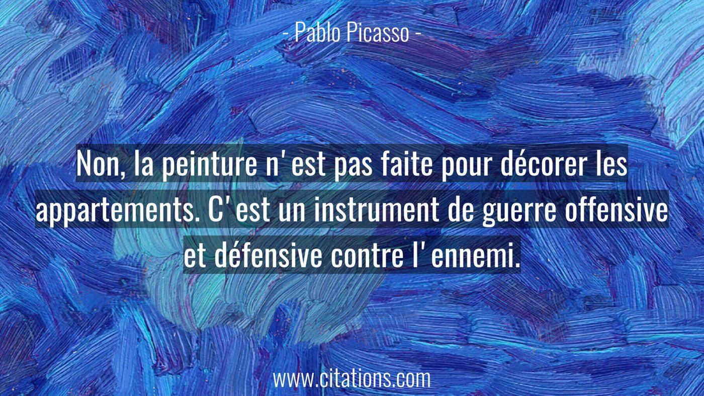 Non, la peinture n'est pas faite pour décorer les appartements. C'est un instrument de guerre offensive et défensive con...