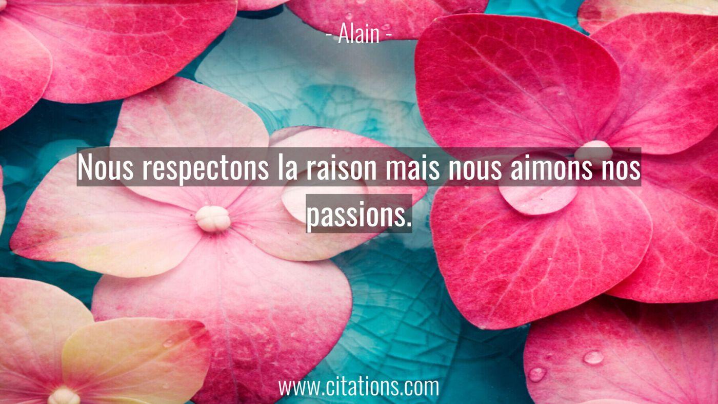 Nous respectons la raison mais nous aimons nos passions.