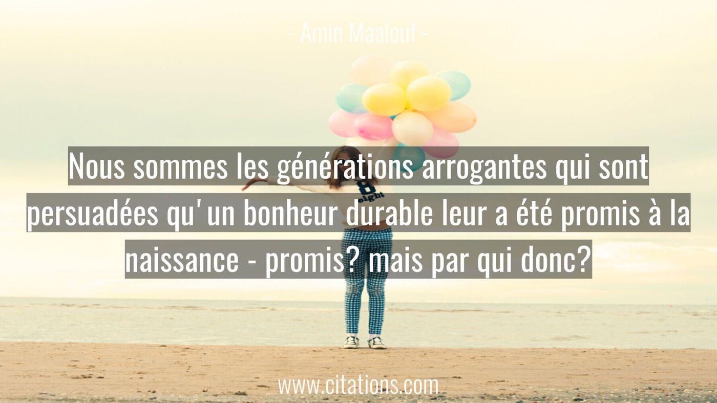 Nous sommes les générations arrogantes qui sont persuadées qu'un bonheur durable leur a été promis à la naissance - prom...