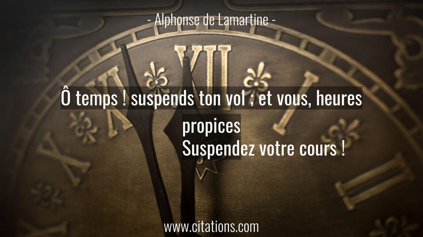 Ô temps ! suspends ton vol ; et vous, heures propices Suspendez votre cours !