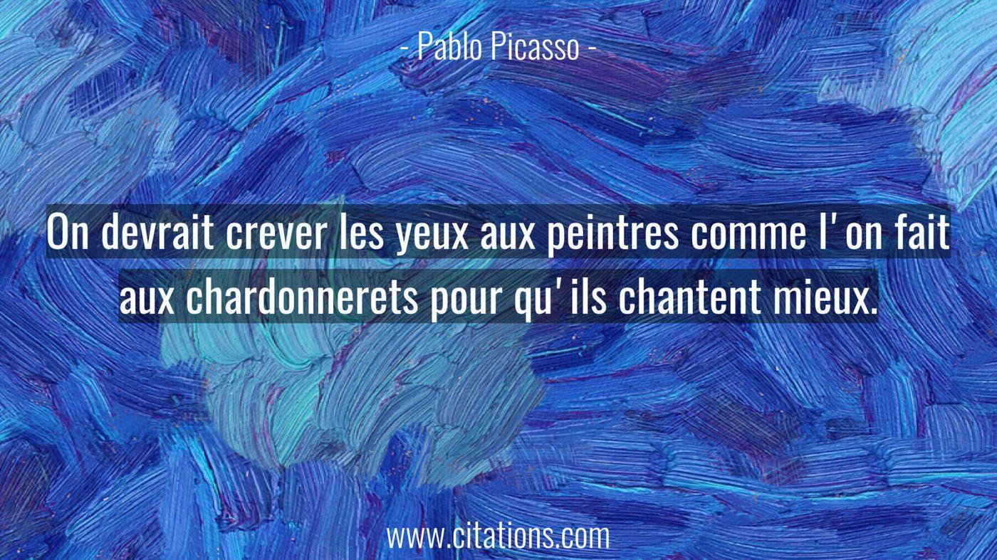 On devrait crever les yeux aux peintres comme l'on fait aux chardonnerets pour qu'ils chantent mieux.
