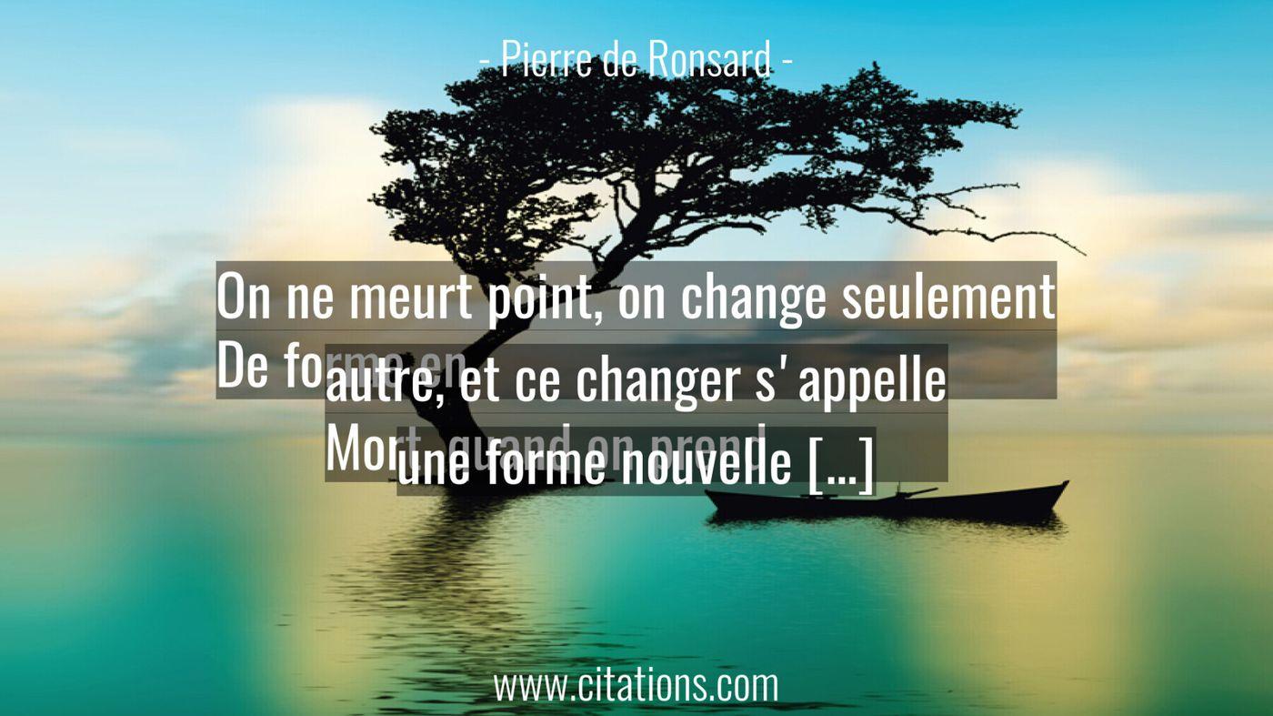 On ne meurt point, on change seulement De forme en autre, et ce changer s'appelle Mort, quand on prend une forme nouvell...