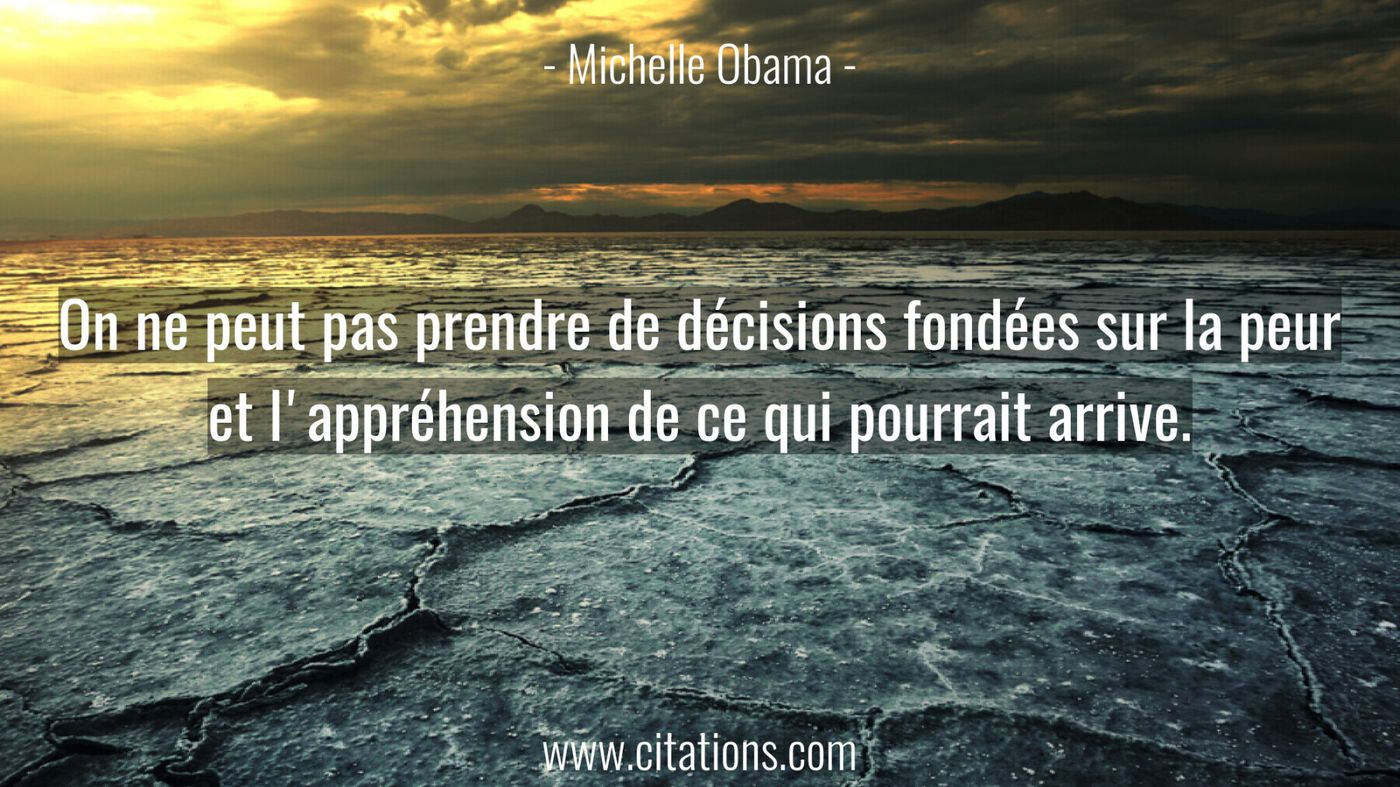 On ne peut pas prendre de décisions fondées sur la peur et l'appréhension de ce qui pourrait arrive.