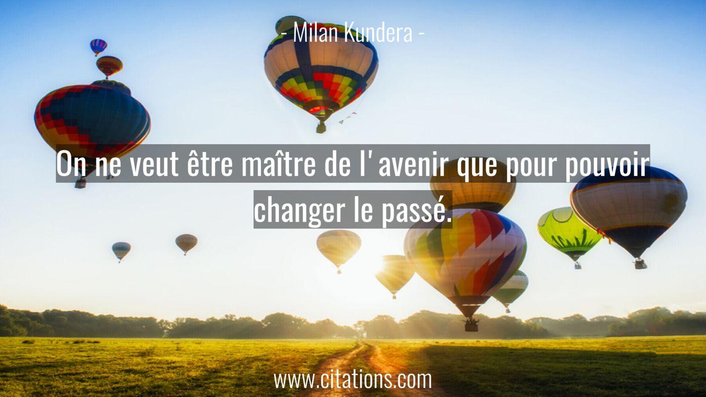 On ne veut être maître de l'avenir que pour pouvoir changer le passé.