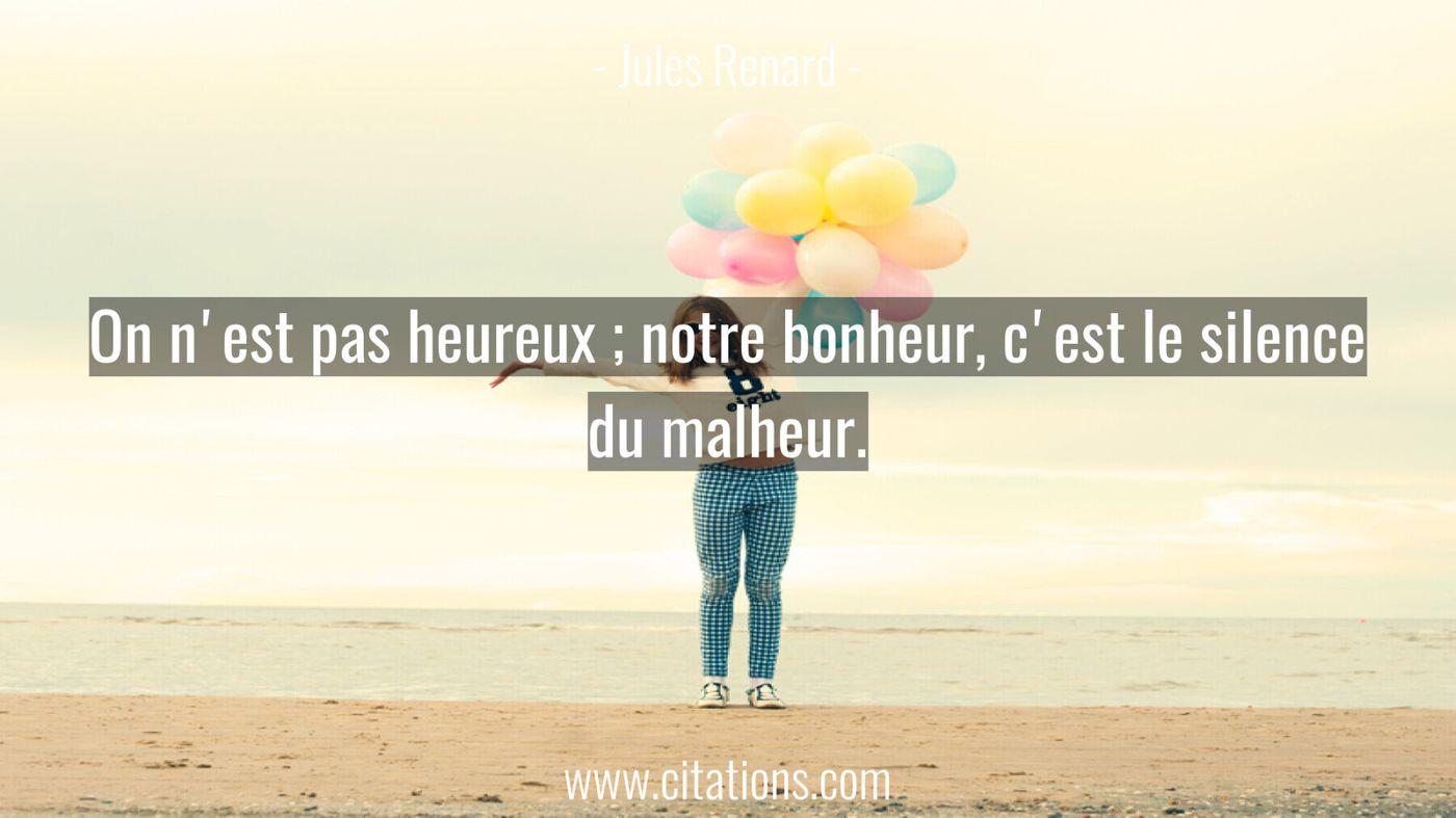 On n'est pas heureux ; notre bonheur, c'est le silence du malheur.