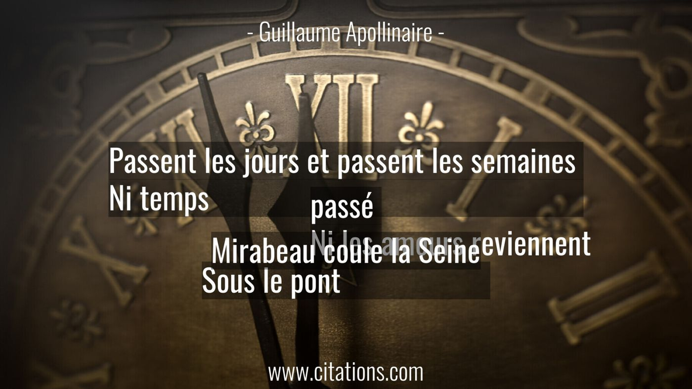 Passent les jours et passent les semaines  Ni temps passé  Ni les amours reviennent  Sous le pont Mirabeau coule la Sein...