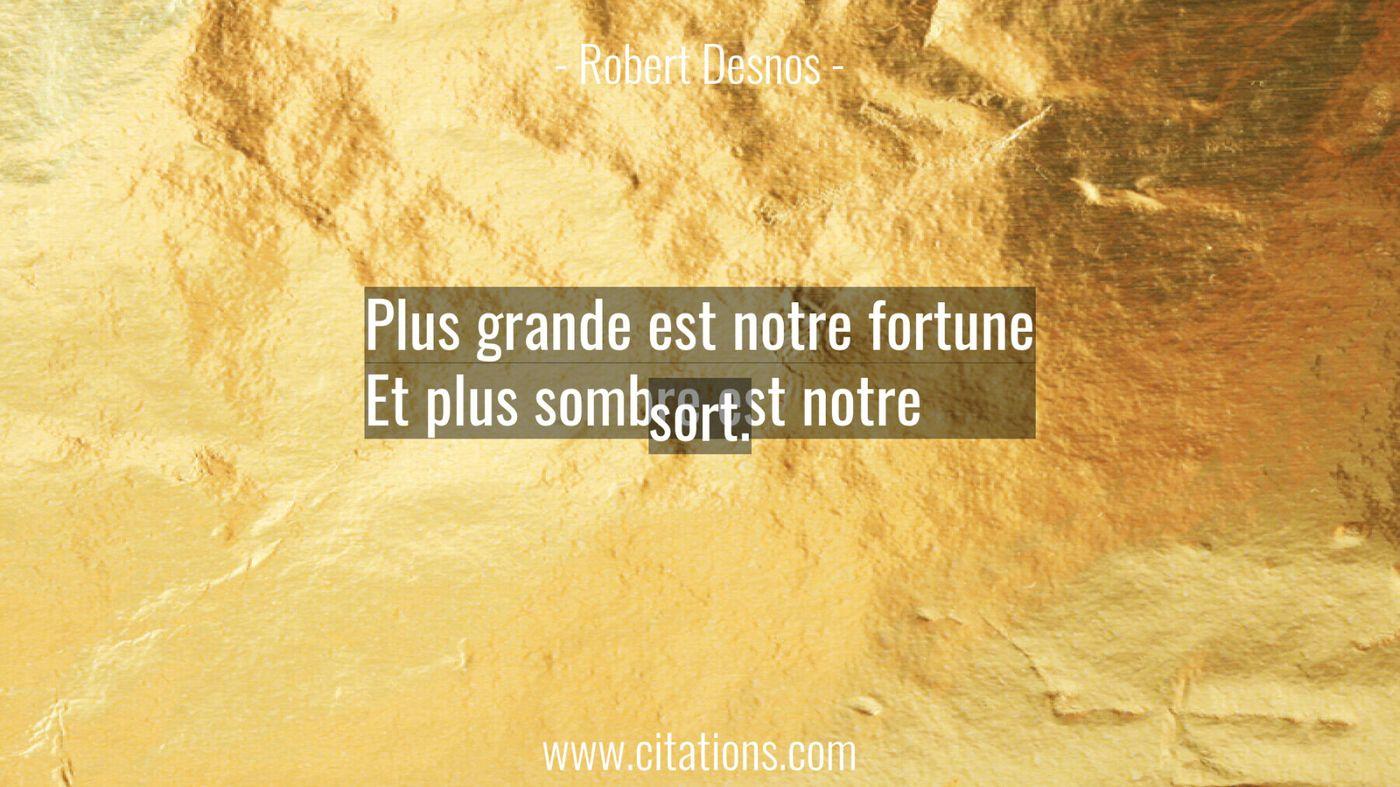 Plus grande est notre fortune Et plus sombre est notre sort.