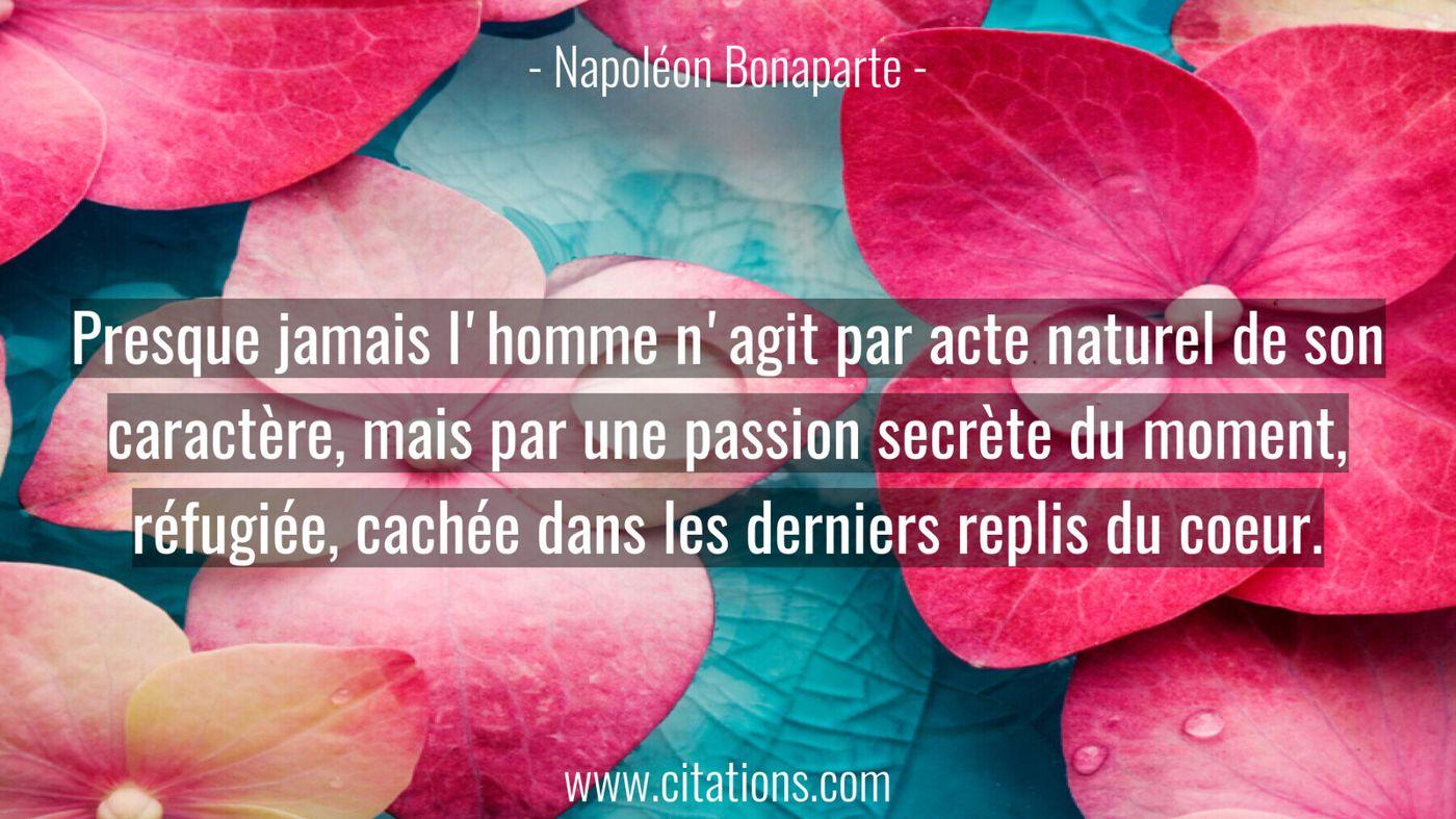 Presque jamais l'homme n'agit par acte naturel de son caractère, mais par une passion secrète du moment, réfugiée, caché...
