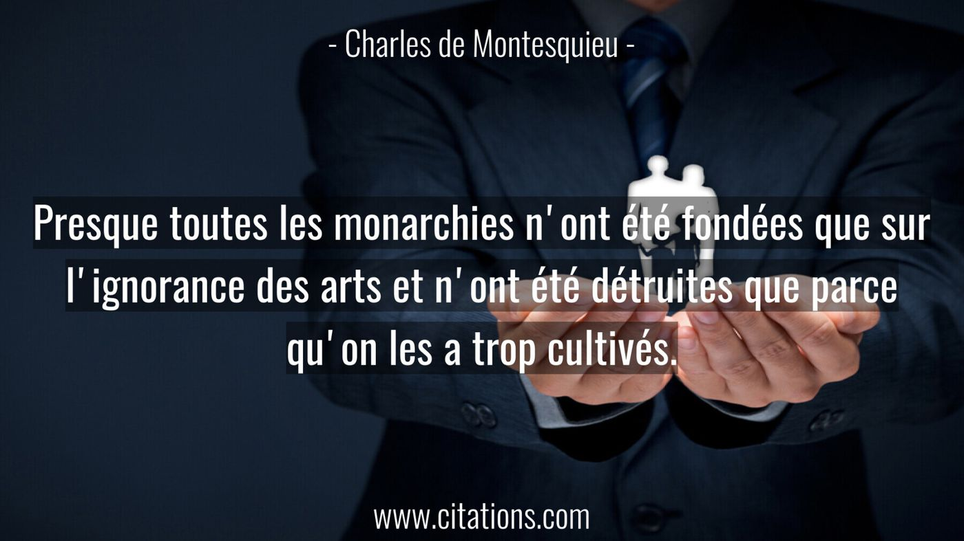 Presque toutes les monarchies n'ont été fondées que sur l'ignorance des arts et n'ont été détruites que parce qu'on les...