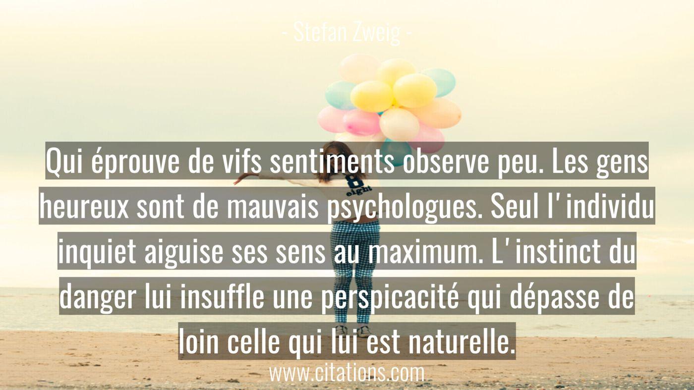 Qui éprouve de vifs sentiments observe peu. Les gens heureux sont de mauvais psychologues. Seul l'individu inquiet aigui...