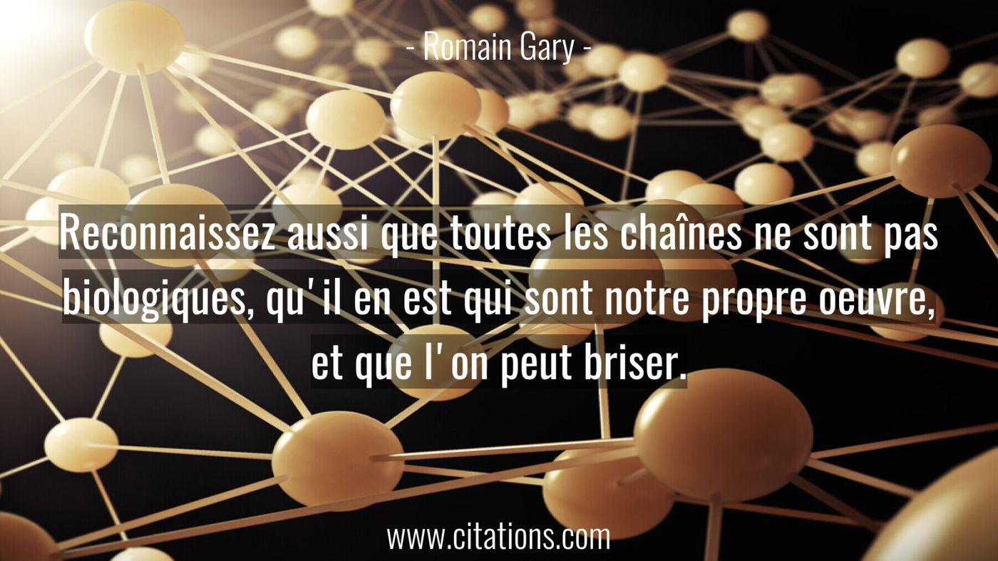 Reconnaissez aussi que toutes les chaînes ne sont pas biologiques, qu'il en est qui sont notre propre oeuvre, et que l'o...