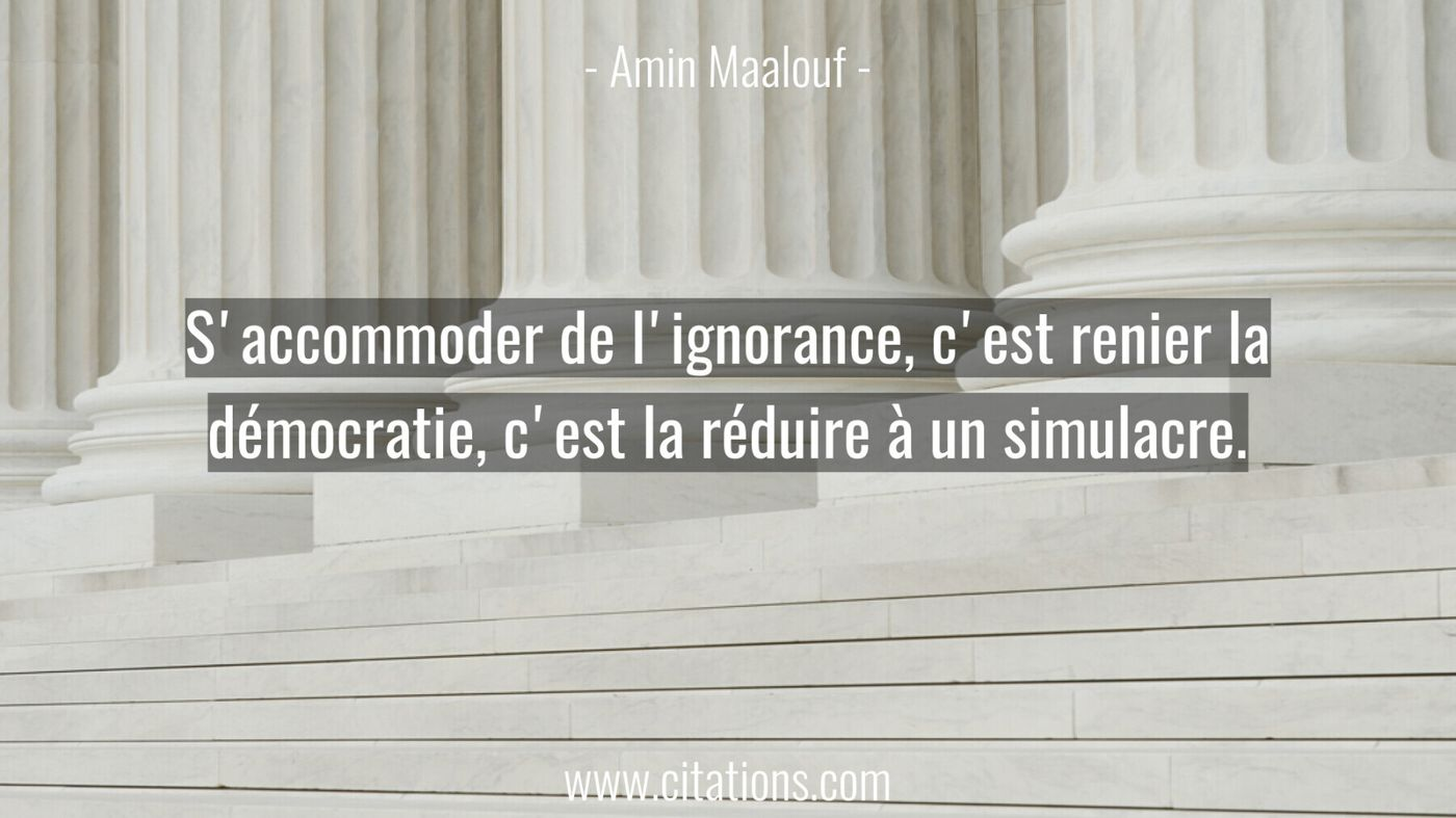 S'accommoder de l'ignorance, c'est renier la démocratie, c'est la réduire à un simulacre.