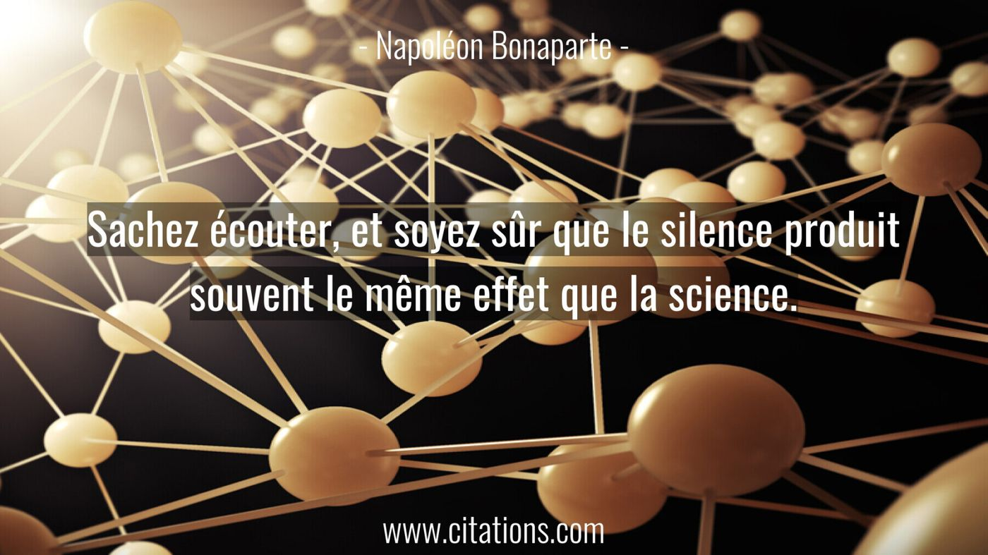 Sachez écouter, et soyez sûr que le silence produit souvent le même effet que la science.