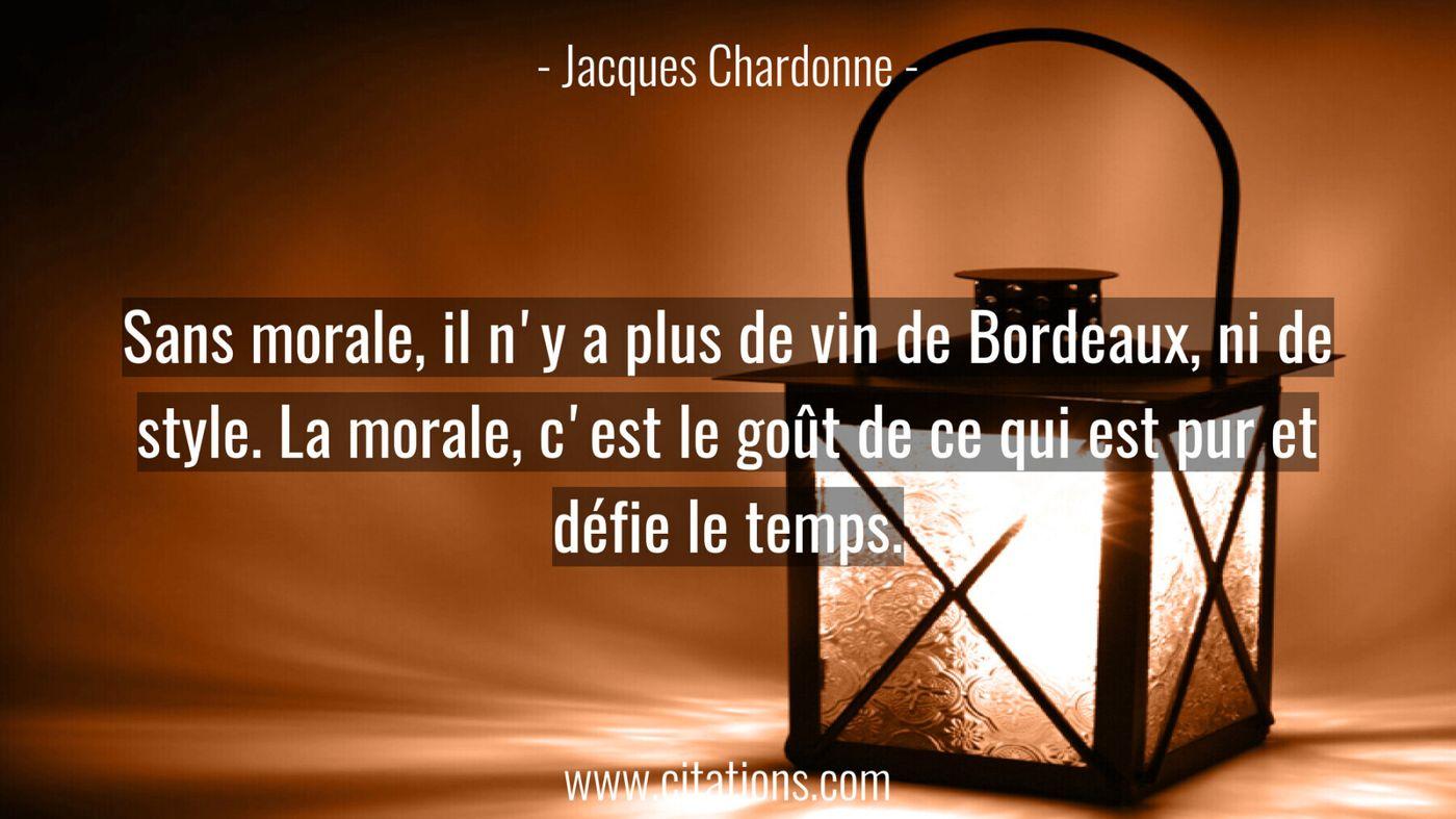 Sans morale, il n'y a plus de vin de Bordeaux, ni de style. La morale, c'est le goût de ce qui est pur et défie le temps...