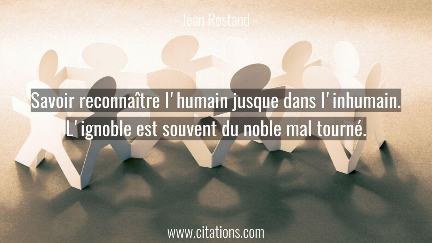 Savoir reconnaître l'humain jusque dans l'inhumain. L'ignoble est souvent du noble mal tourné.