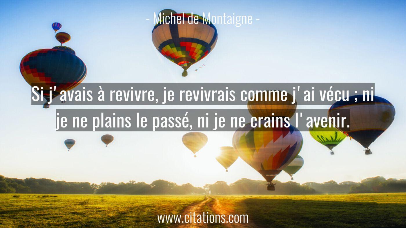 Si j'avais à revivre, je revivrais comme j'ai vécu ; ni je ne plains le passé, ni je ne crains l'avenir.