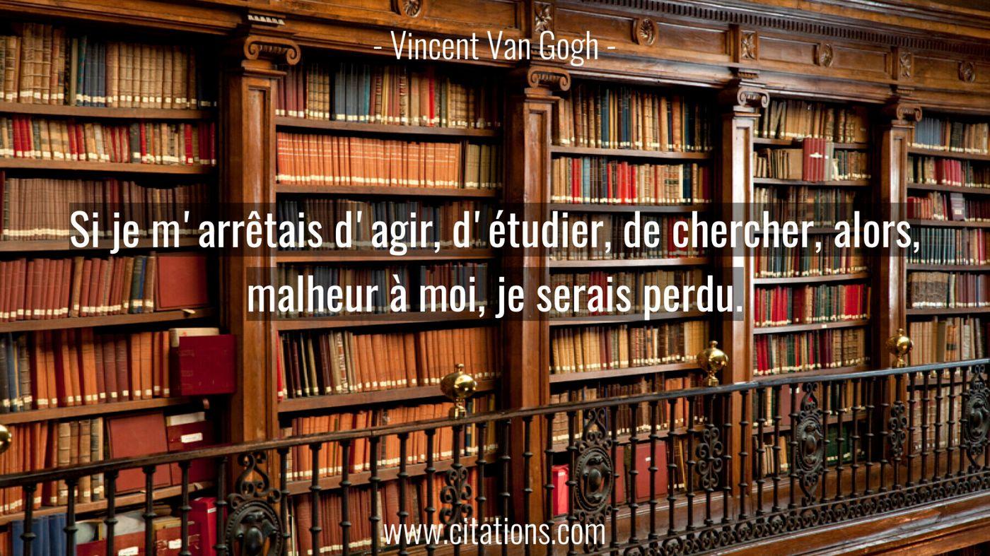 Si je m'arrêtais d'agir, d'étudier, de chercher, alors, malheur à moi, je serais perdu.