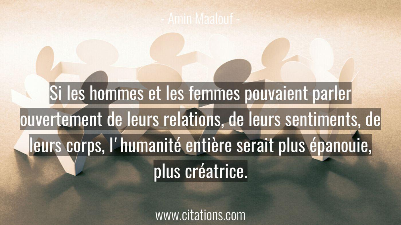 Si les hommes et les femmes pouvaient parler ouvertement de leurs relations, de leurs sentiments, de leurs corps, l'huma...