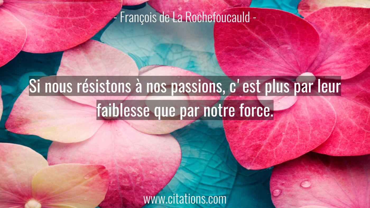 Si nous résistons à nos passions, c'est plus par leur faiblesse que par notre force.