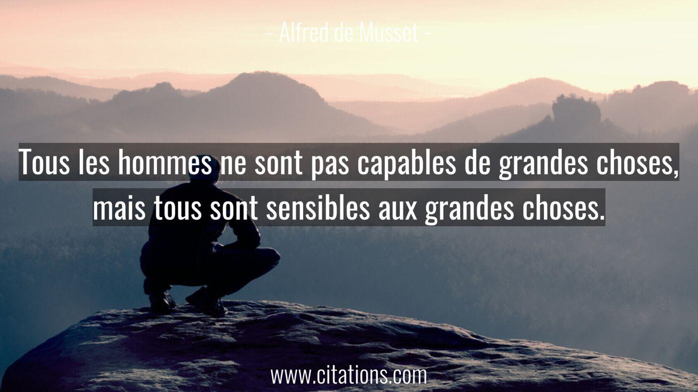 Tous les hommes ne sont pas capables de grandes choses, mais tous sont sensibles aux grandes choses.