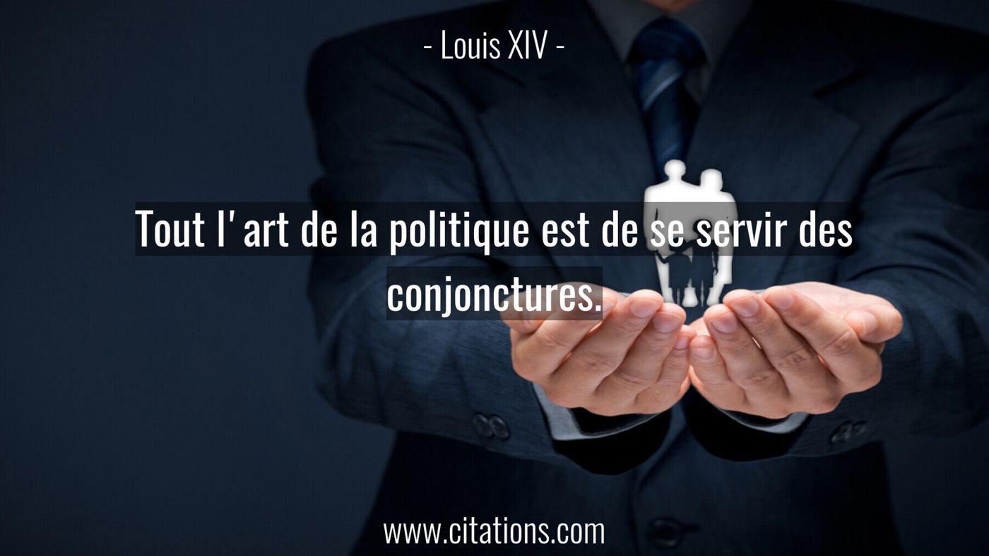Tout l'art de la politique est de se servir des conjonctures.